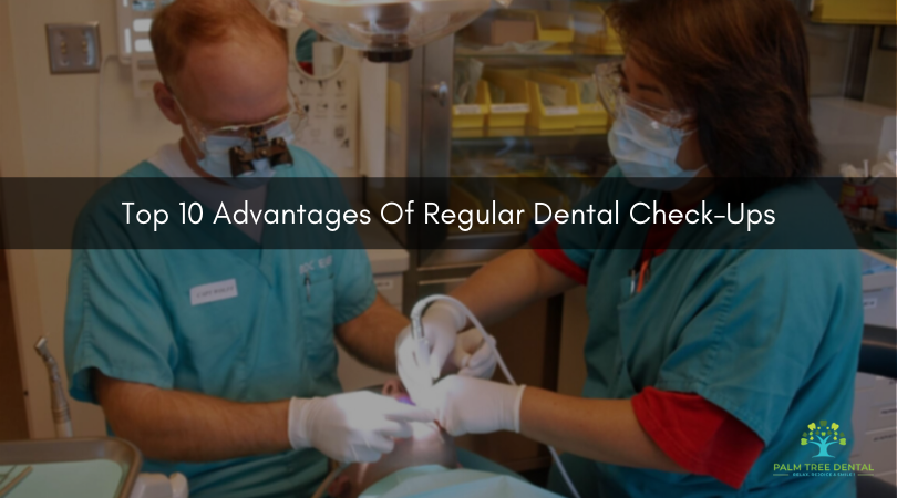 The Top 10 Advantages Of Regular Dental Check-Ups
